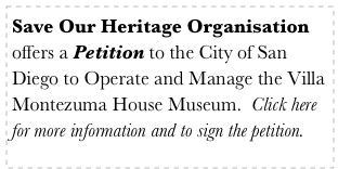 Save Our Heritage Organisation offers a Petition to the City of San Diego to Operate and Manage the Villa Montezuma House Museum.  Click here for more information and to sign the petition.